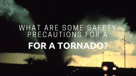 What Are Some Safety Precautions For a Tornado?